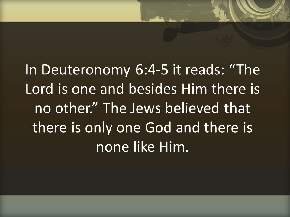 In Deuteronomy 6:4-5 it reads: The Lord is one and besides Him there is no other. The Jews believed that there is only one God and there is none like Him.