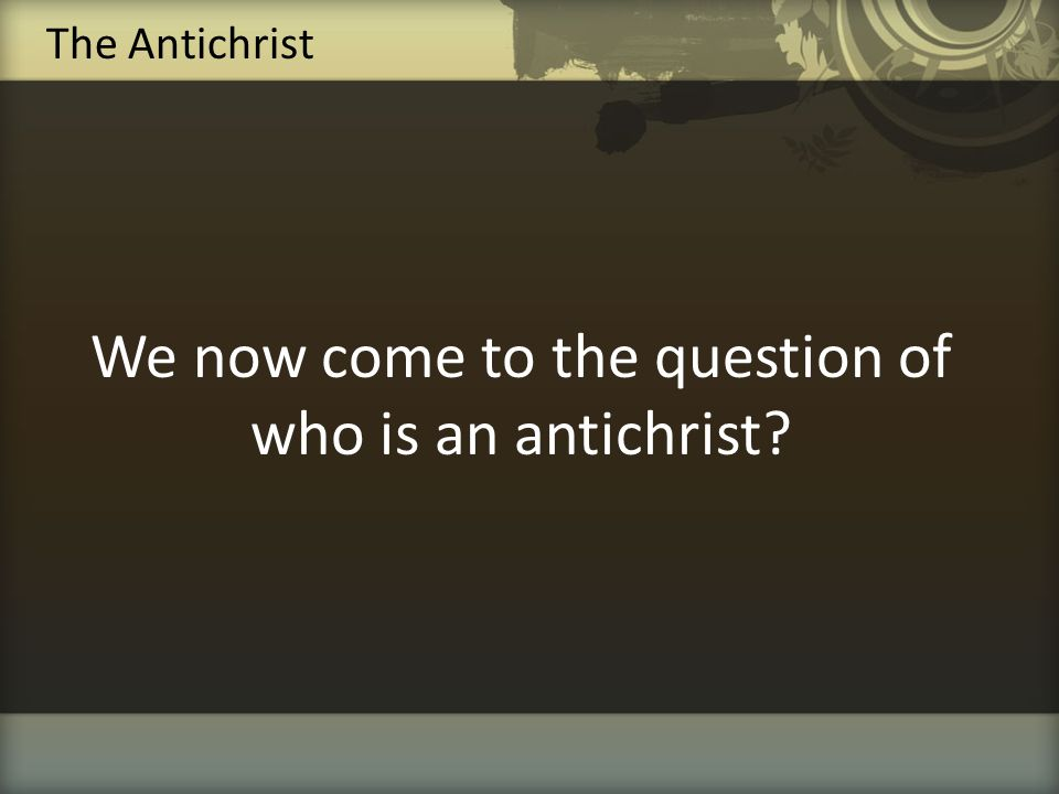 We now come to the question of who is an antichrist