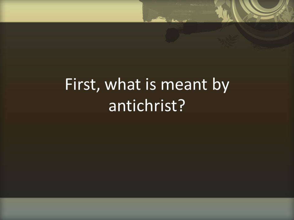 First, what is meant by antichrist