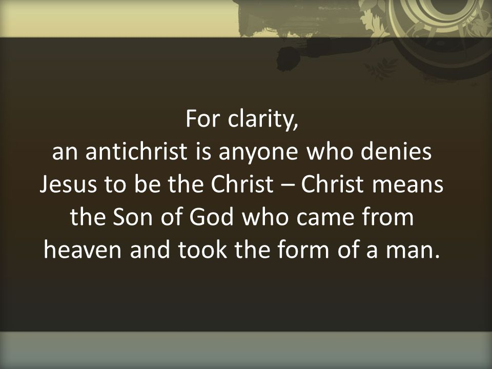 For clarity, an antichrist is anyone who denies Jesus to be the Christ – Christ means the Son of God who came from heaven and took the form of a man.