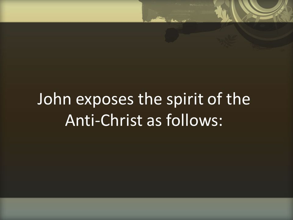 John exposes the spirit of the Anti-Christ as follows: