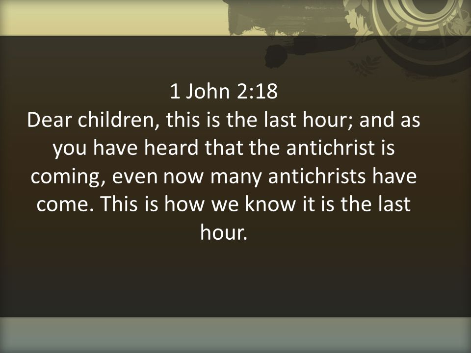 1 John 2:18 Dear children, this is the last hour; and as you have heard that the antichrist is coming, even now many antichrists have come.