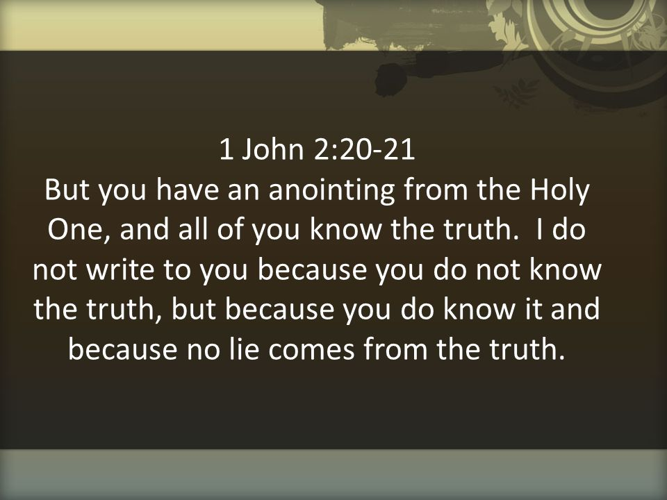 1 John 2:20-21 But you have an anointing from the Holy One, and all of you know the truth.