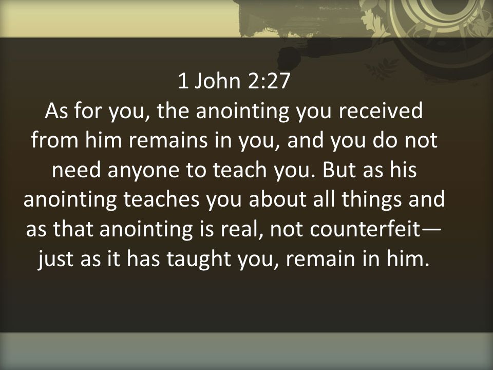 1 John 2:27 As for you, the anointing you received from him remains in you, and you do not need anyone to teach you.