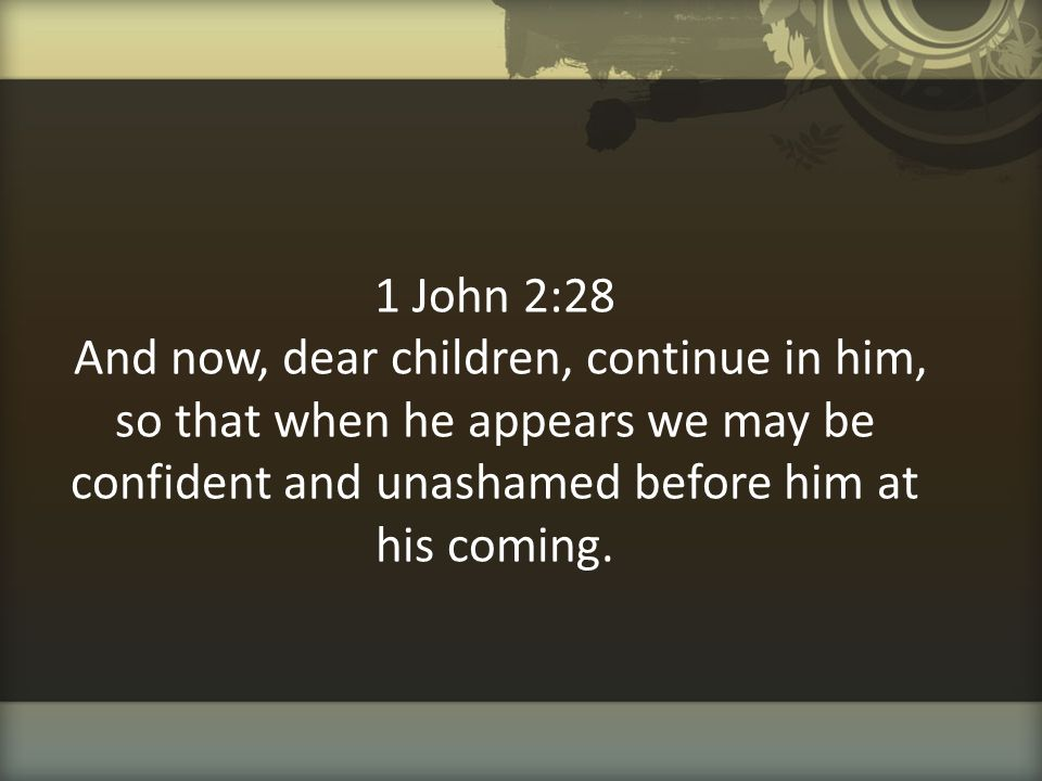 1 John 2:28 And now, dear children, continue in him, so that when he appears we may be confident and unashamed before him at his coming.