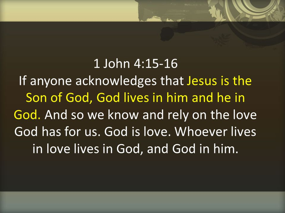 1 John 4:15-16 If anyone acknowledges that Jesus is the Son of God, God lives in him and he in God.