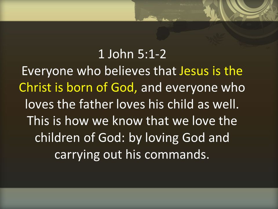 1 John 5:1-2 Everyone who believes that Jesus is the Christ is born of God, and everyone who loves the father loves his child as well.