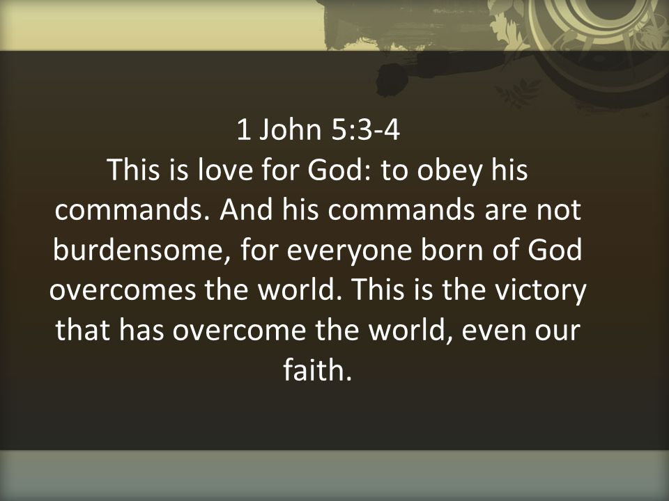 1 John 5:3-4 This is love for God: to obey his commands