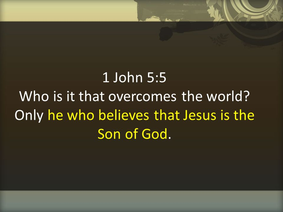 1 John 5:5 Who is it that overcomes the world