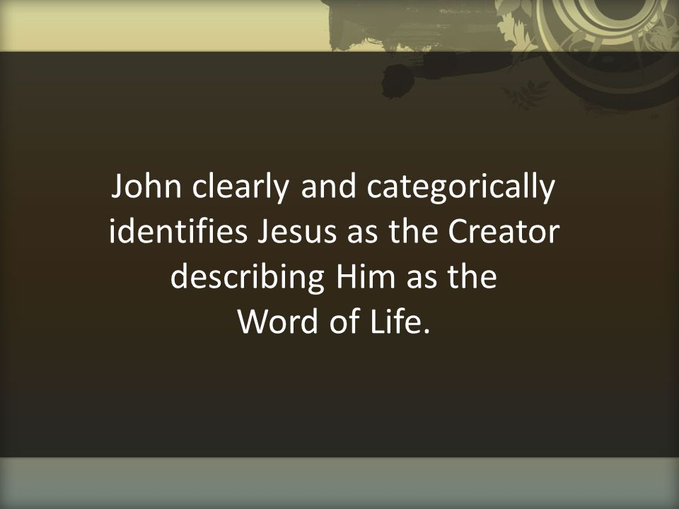 John clearly and categorically identifies Jesus as the Creator describing Him as the Word of Life.