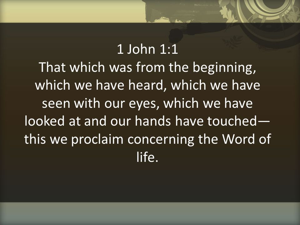 1 John 1:1 That which was from the beginning, which we have heard, which we have seen with our eyes, which we have looked at and our hands have touched—this we proclaim concerning the Word of life.