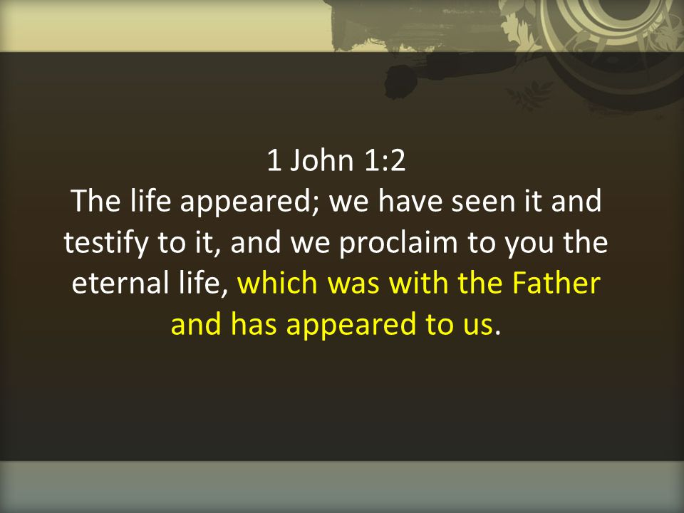 1 John 1:2 The life appeared; we have seen it and testify to it, and we proclaim to you the eternal life, which was with the Father and has appeared to us.
