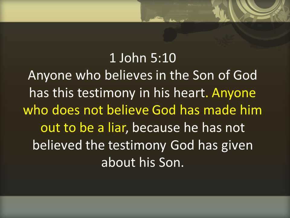 1 John 5:10 Anyone who believes in the Son of God has this testimony in his heart.