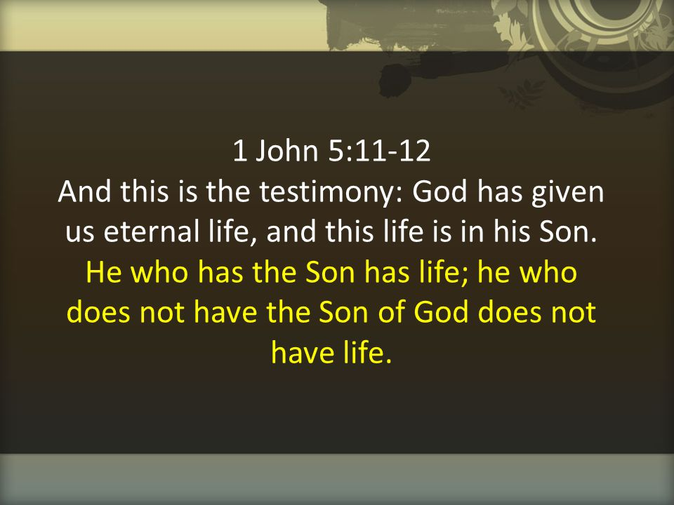 1 John 5:11-12 And this is the testimony: God has given us eternal life, and this life is in his Son.