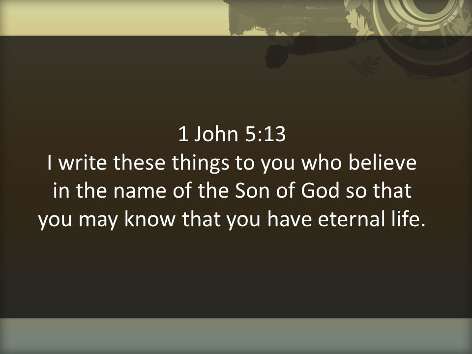 1 John 5:13 I write these things to you who believe in the name of the Son of God so that you may know that you have eternal life.