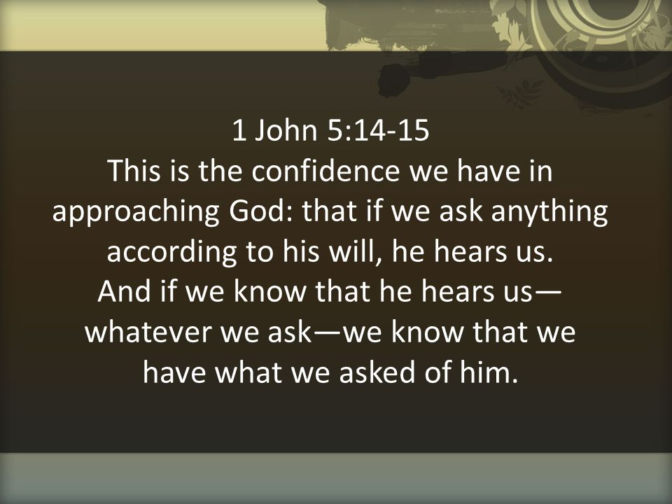 1 John 5:14-15 This is the confidence we have in approaching God: that if we ask anything according to his will, he hears us.