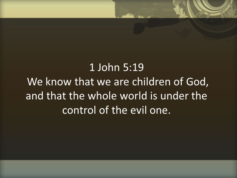 1 John 5:19 We know that we are children of God, and that the whole world is under the control of the evil one.