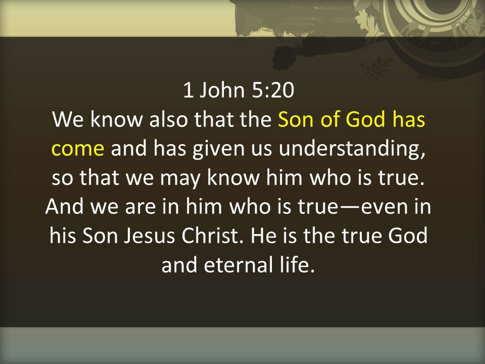 1 John 5:20 We know also that the Son of God has come and has given us understanding, so that we may know him who is true.