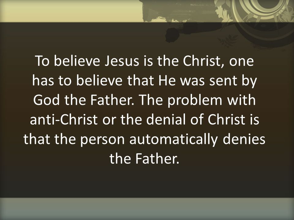 To believe Jesus is the Christ, one has to believe that He was sent by God the Father.