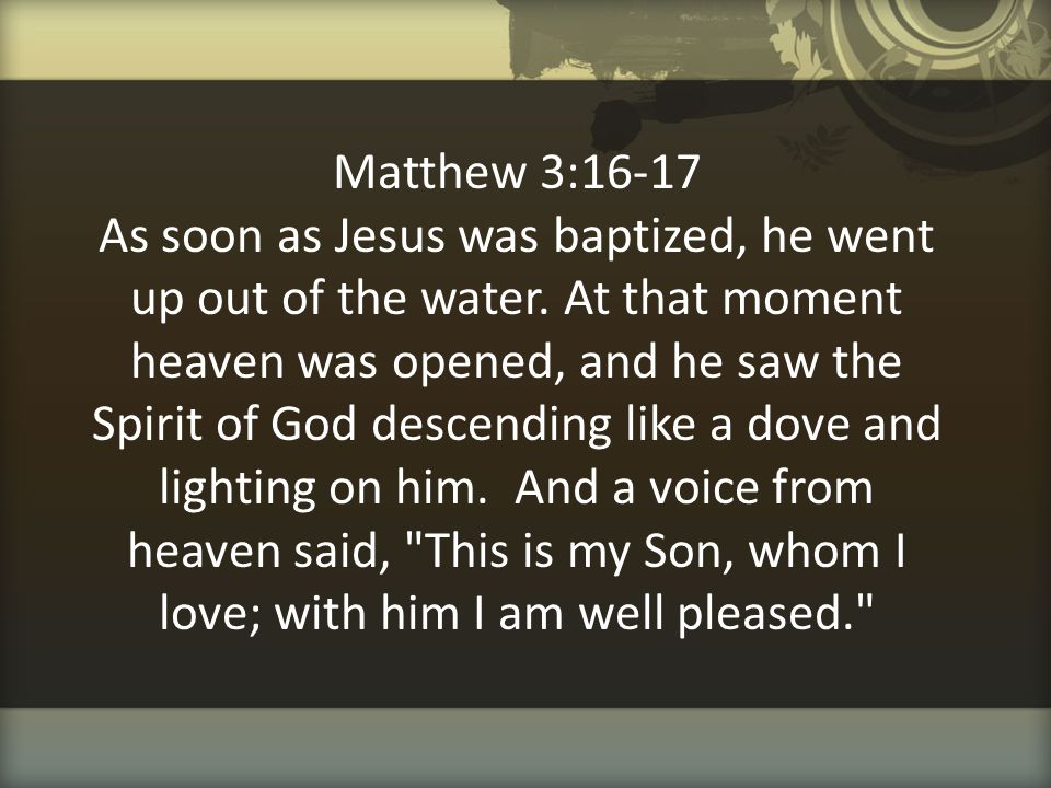 Matthew 3:16-17 As soon as Jesus was baptized, he went up out of the water.