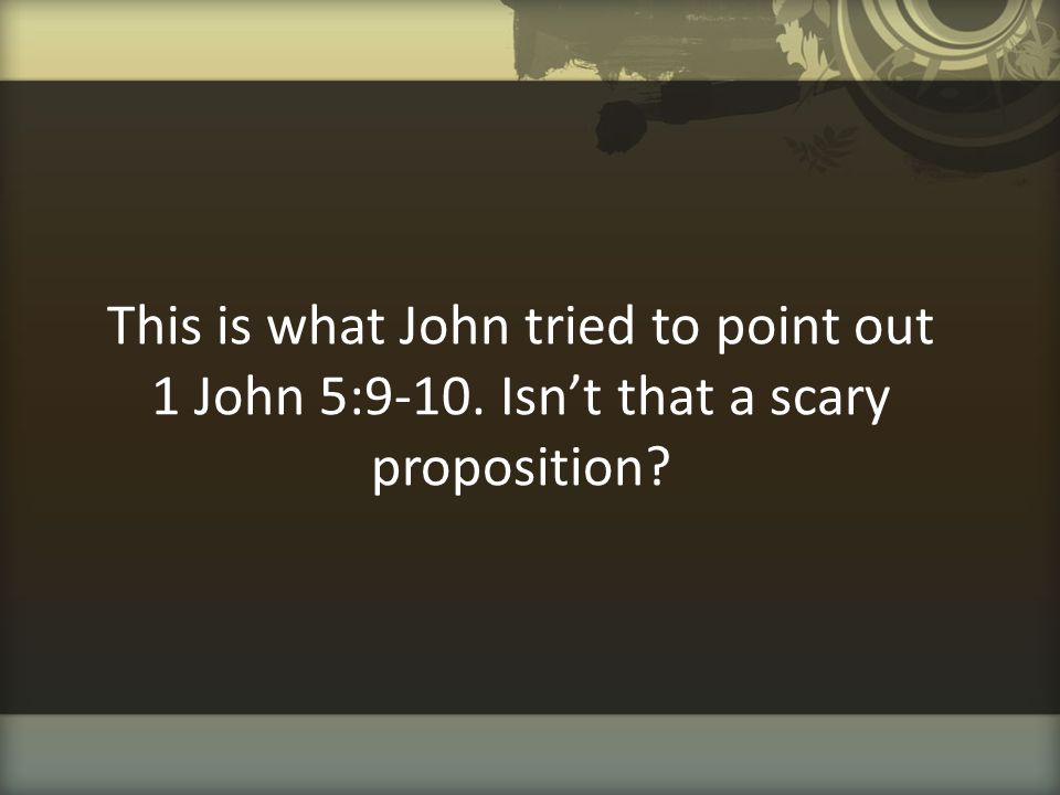 This is what John tried to point out 1 John 5:9-10