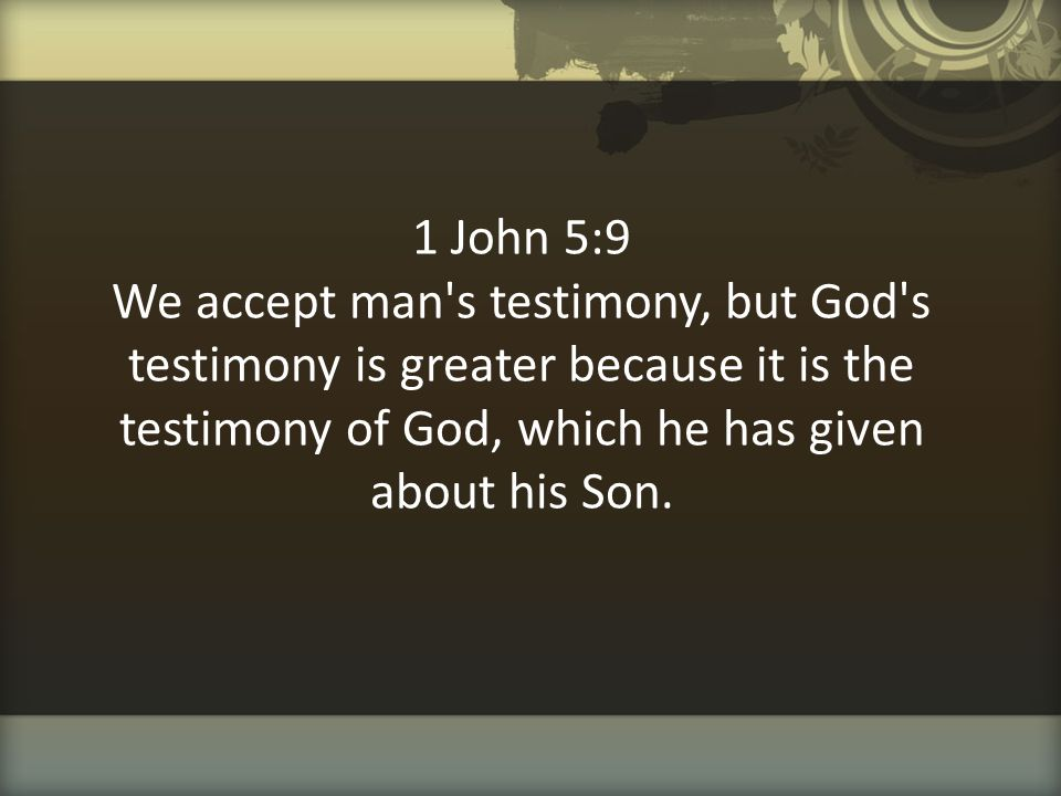 1 John 5:9 We accept man s testimony, but God s testimony is greater because it is the testimony of God, which he has given about his Son.