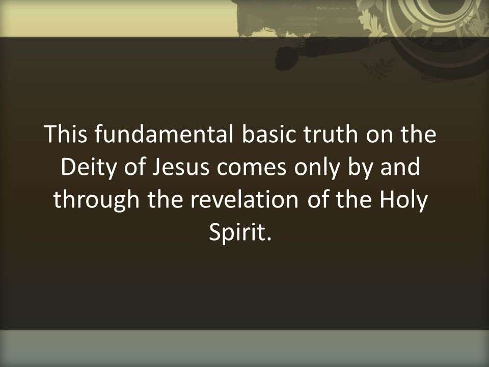 This fundamental basic truth on the Deity of Jesus comes only by and through the revelation of the Holy Spirit.