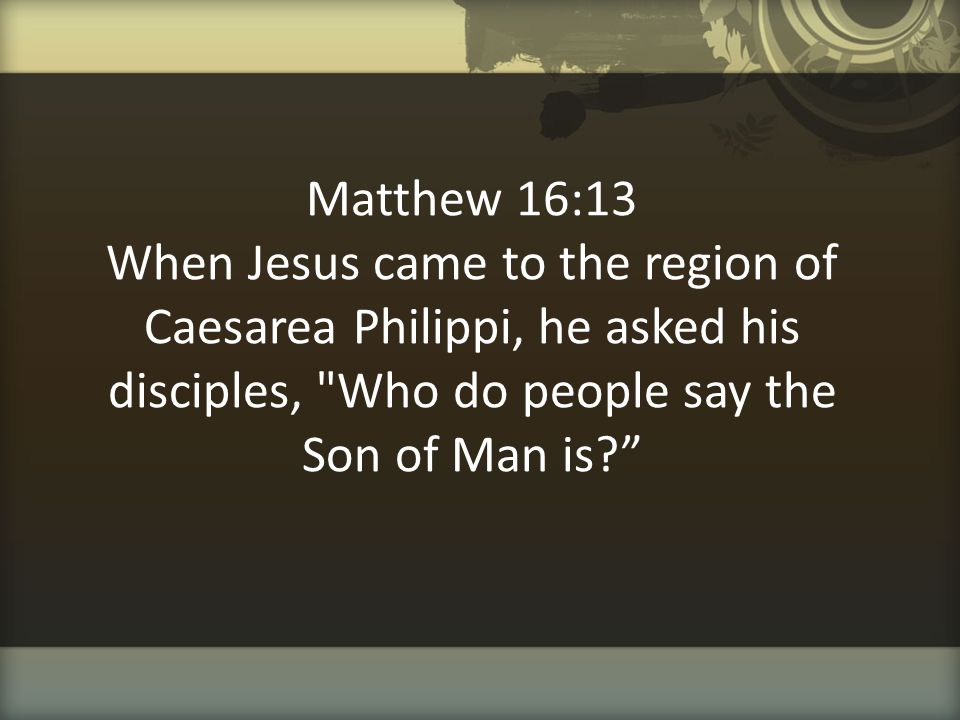 Matthew 16:13 When Jesus came to the region of Caesarea Philippi, he asked his disciples, Who do people say the Son of Man is