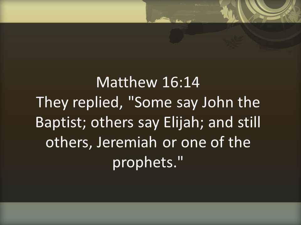 Matthew 16:14 They replied, Some say John the Baptist; others say Elijah; and still others, Jeremiah or one of the prophets.