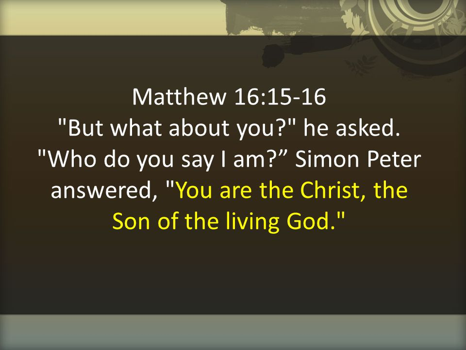 Matthew 16:15-16 But what about you. he asked. Who do you say I am