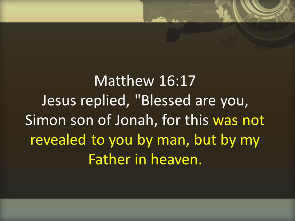 Matthew 16:17 Jesus replied, Blessed are you, Simon son of Jonah, for this was not revealed to you by man, but by my Father in heaven.