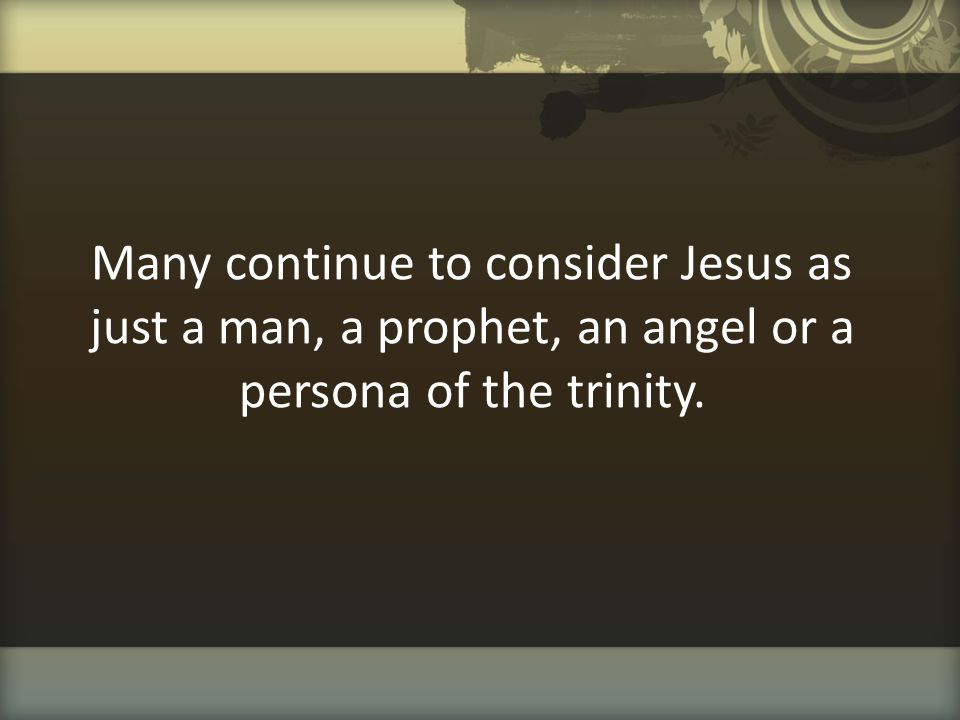 Many continue to consider Jesus as just a man, a prophet, an angel or a persona of the trinity.