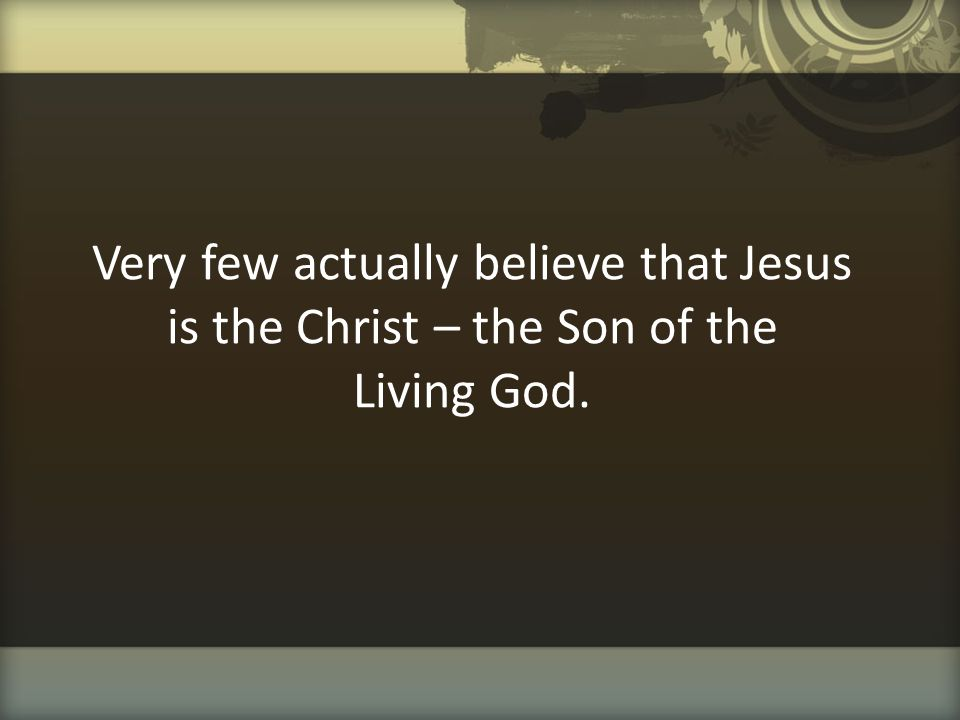 Very few actually believe that Jesus is the Christ – the Son of the Living God.