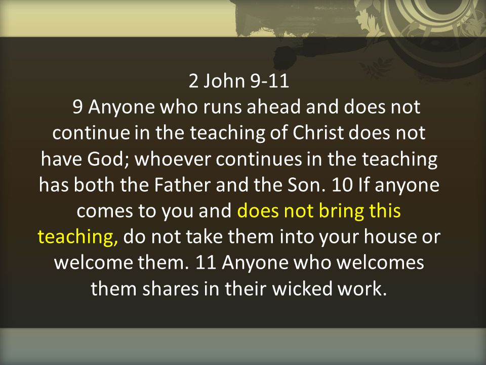 2 John 9-11 9 Anyone who runs ahead and does not continue in the teaching of Christ does not have God; whoever continues in the teaching has both the Father and the Son.