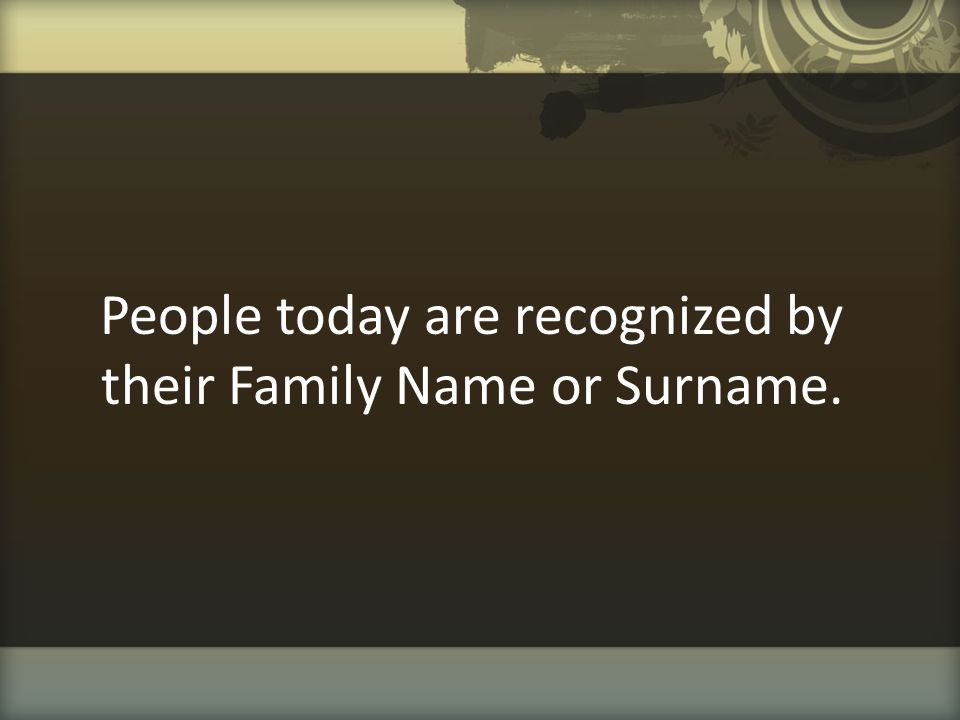 People today are recognized by their Family Name or Surname.