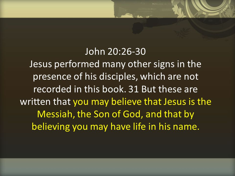 John 20:26-30 Jesus performed many other signs in the presence of his disciples, which are not recorded in this book.