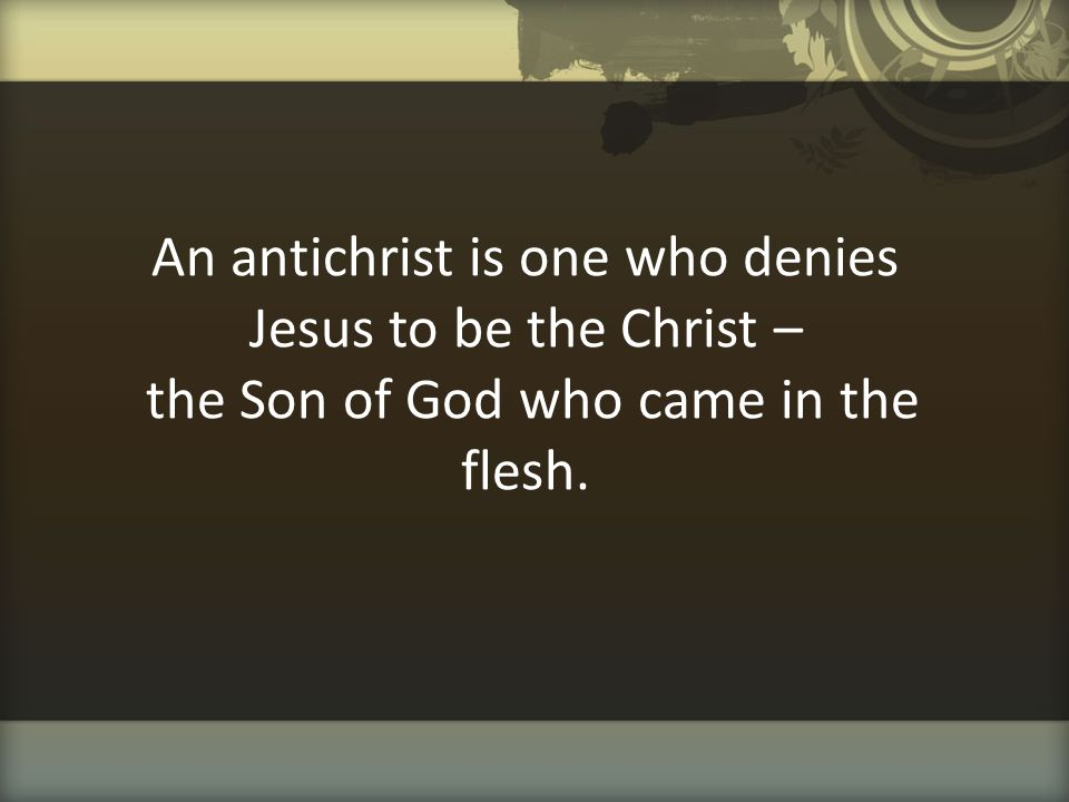 An antichrist is one who denies Jesus to be the Christ – the Son of God who came in the flesh.