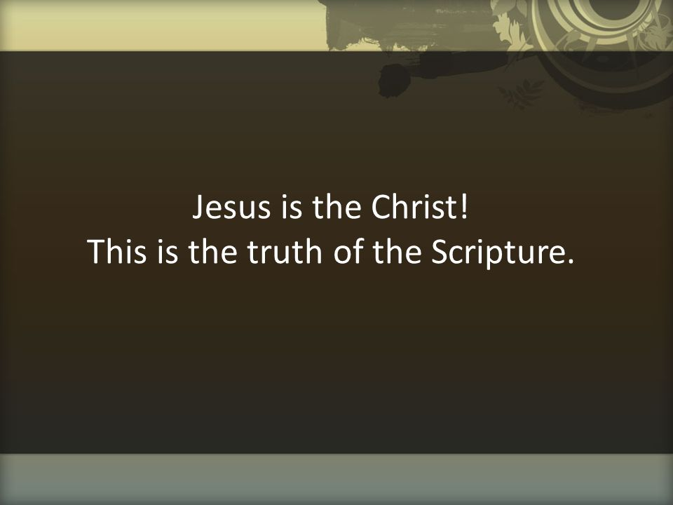 Jesus is the Christ! This is the truth of the Scripture.