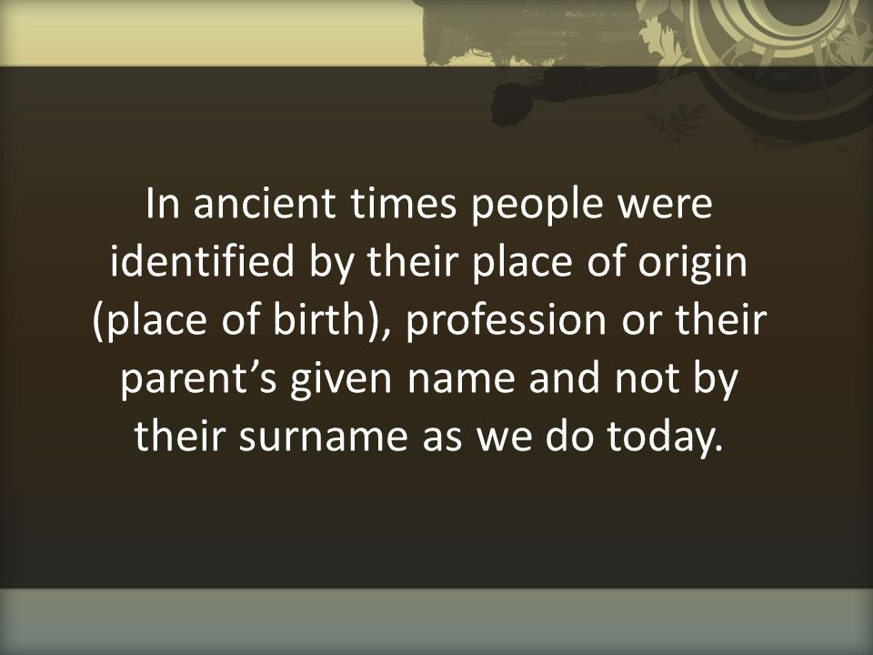 In ancient times people were identified by their place of origin (place of birth), profession or their parent's given name and not by their surname as we do today.