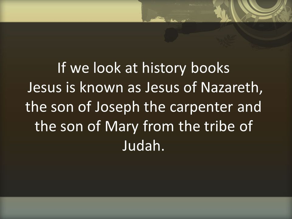 If we look at history books Jesus is known as Jesus of Nazareth, the son of Joseph the carpenter and the son of Mary from the tribe of Judah.