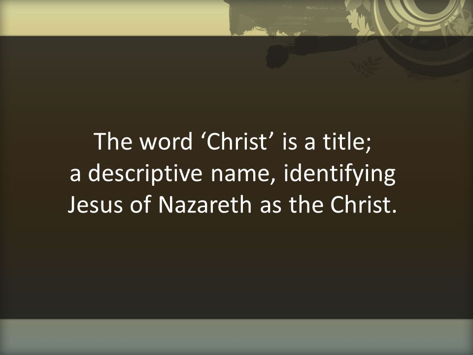 The word 'Christ' is a title; a descriptive name, identifying Jesus of Nazareth as the Christ.