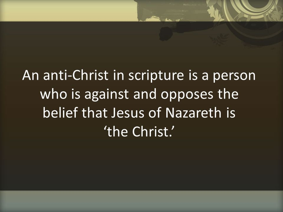 An anti-Christ in scripture is a person who is against and opposes the belief that Jesus of Nazareth is 'the Christ.'