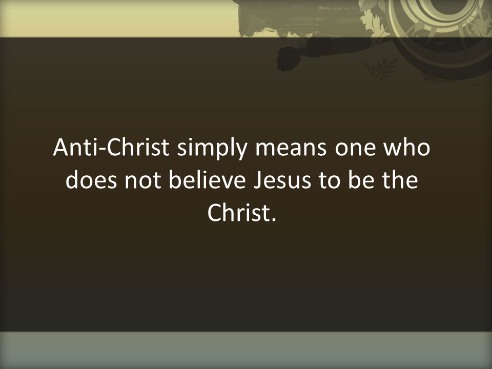 Anti-Christ simply means one who does not believe Jesus to be the Christ.