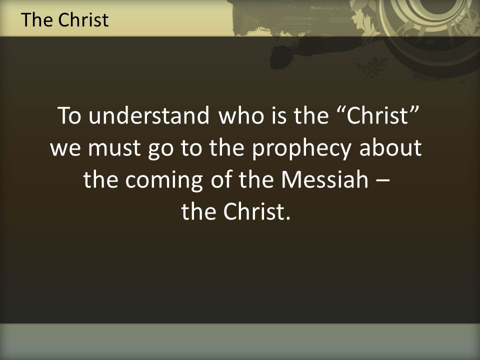 The Christ To understand who is the Christ we must go to the prophecy about the coming of the Messiah – the Christ.