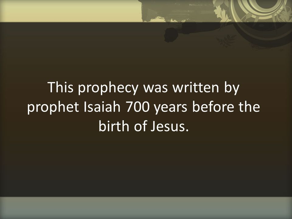 This prophecy was written by prophet Isaiah 700 years before the birth of Jesus.