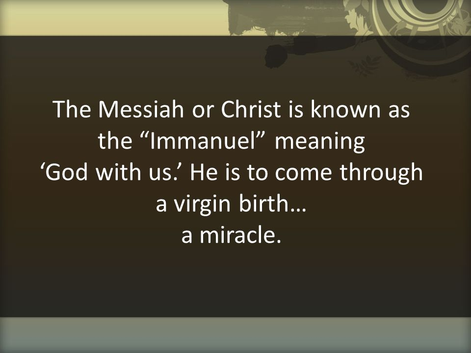 The Messiah or Christ is known as the Immanuel meaning 'God with us