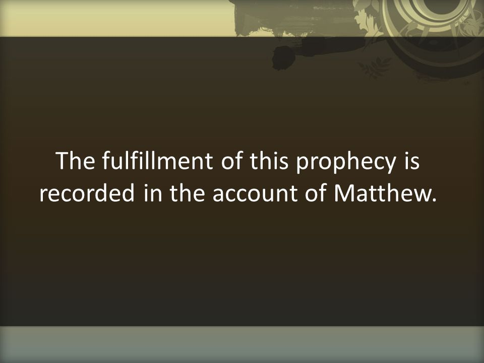 The fulfillment of this prophecy is recorded in the account of Matthew.