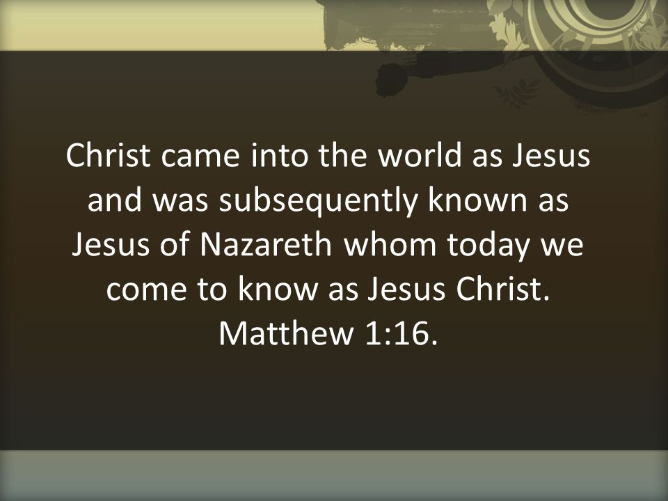 Christ came into the world as Jesus and was subsequently known as Jesus of Nazareth whom today we come to know as Jesus Christ.