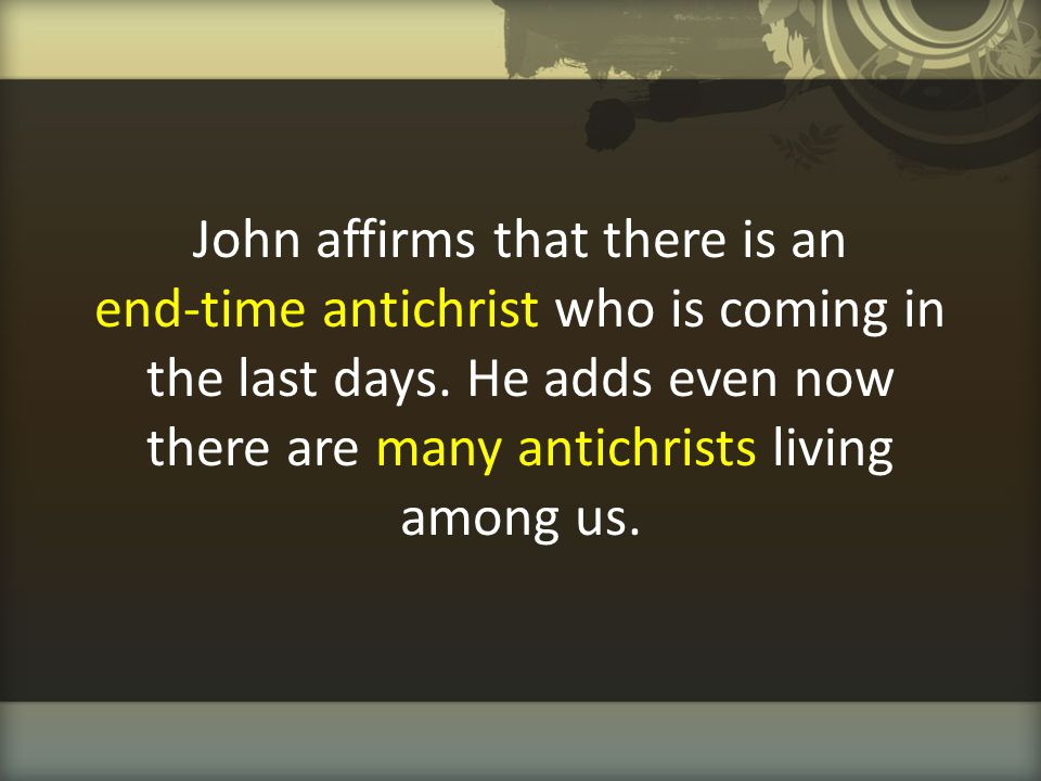 John affirms that there is an end-time antichrist who is coming in the last days.