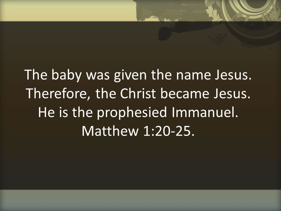 The baby was given the name Jesus. Therefore, the Christ became Jesus